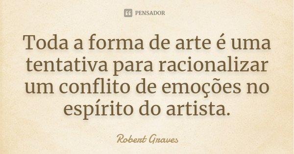 Toda a forma de arte é uma tentativa para racionalizar um conflito de emoções no espírito do artista.... Frase de Robert Graves.
