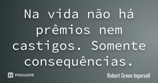 Na vida não há prêmios nem castigos. Somente consequências.... Frase de Robert Green Ingersoll.