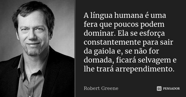 A língua humana é uma fera que poucos podem dominar. Ela se esforça constantemente para sair da gaiola e, se não for domada, ficará selvagem e lhe trará arrepen... Frase de Robert Greene.