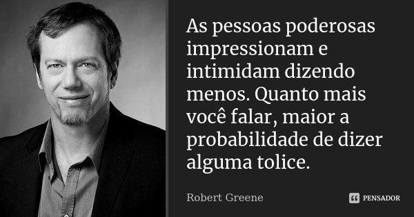 As pessoas poderosas impressionam e intimidam dizendo menos. Quanto mais você falar, maior a probabilidade de dizer alguma tolice.... Frase de Robert Greene.