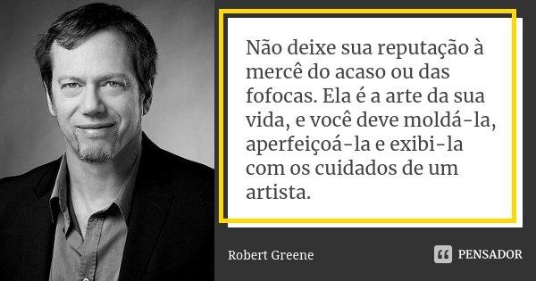 Não deixe sua reputação à mercê do acaso ou das fofocas. Ela é a arte da sua vida, e você deve moldá-la, aperfeiçoá-la e exibi-la com os cuidados de um artista.... Frase de Robert Greene.