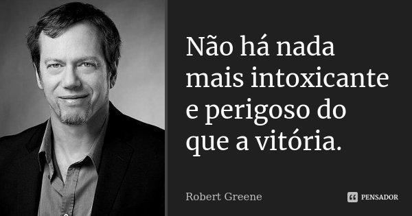 Não há nada mais intoxicante e perigoso do que a vitória.... Frase de Robert Greene.