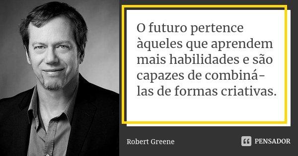 O futuro pertence àqueles que aprendem mais habilidades e são capazes de combiná-las de formas criativas.... Frase de Robert Greene.
