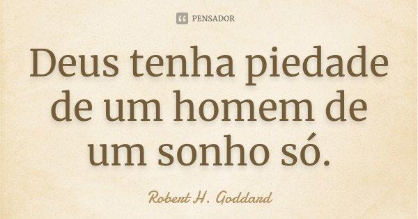 Deus tenha piedade de um homem de um sonho só.... Frase de Robert H. Goddard.