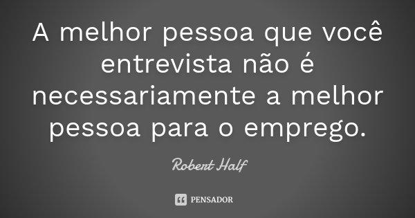 A melhor pessoa que você entrevista não é necessariamente a melhor pessoa para o emprego.... Frase de Robert Half.