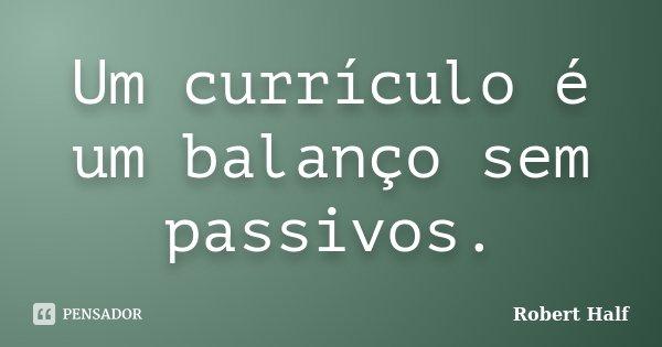 Um currículo é um balanço sem passivos.... Frase de Robert Half.