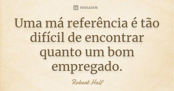 Uma má referência é tão difícil de encontrar quanto um bom empregado.... Frase de Robert Half.