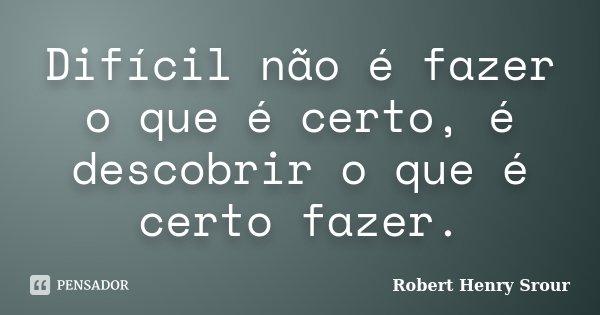 Difícil não é fazer o que é certo, é descobrir o que é certo fazer.... Frase de Robert Henry Srour.