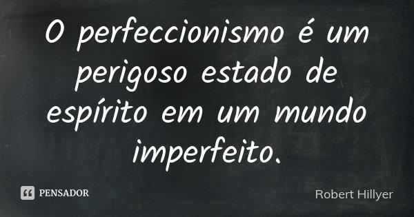 O perfeccionismo é um perigoso estado de espírito em um mundo imperfeito.... Frase de Robert Hillyer.