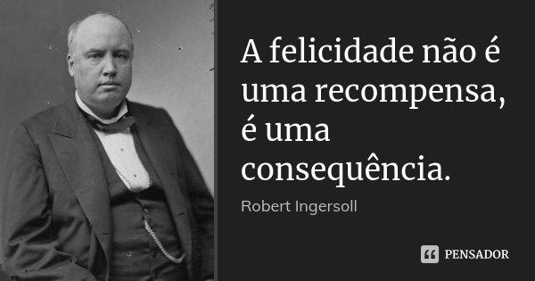 A felicidade não é uma recompensa, é uma consequência.... Frase de Robert Ingersoll.