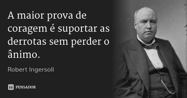 A maior prova de coragem é suportar as derrotas sem perder o ânimo.... Frase de Robert Ingersoll.
