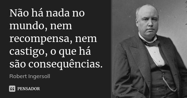 Não há nada no mundo, nem recompensa, nem castigo, o que há são consequências.... Frase de Robert Ingersoll.