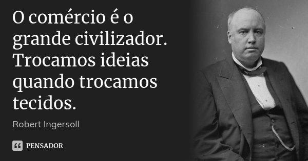 O comércio é o grande civilizador. Trocamos ideias quando trocamos tecidos.... Frase de Robert Ingersoll.