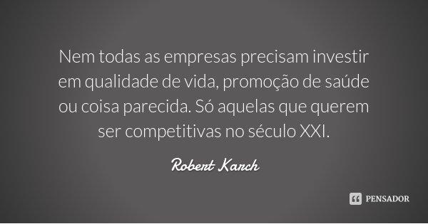 Nem todas as empresas precisam investir em qualidade de vida, promoção de saúde ou coisa parecida. Só aquelas que querem ser competitivas no século XXI.... Frase de Robert Karch.