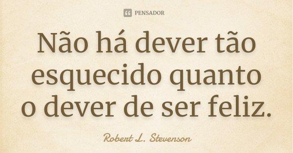 Não há dever tão esquecido quanto o dever de ser feliz.... Frase de Robert L. Stevenson.