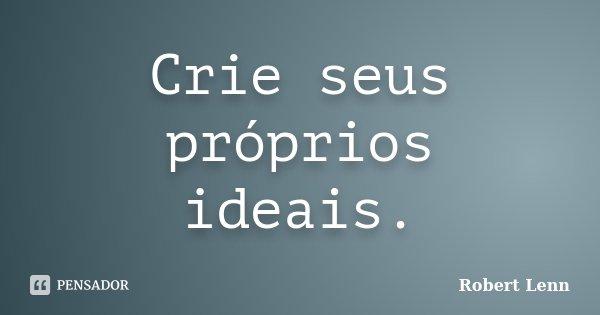 Crie seus próprios ideais.... Frase de Robert Lenn.