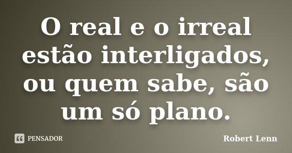 O real e o irreal estão interligados, ou quem sabe, são um só plano.... Frase de Robert Lenn.