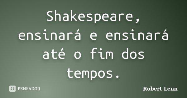 Shakespeare, ensinará e ensinará até o fim dos tempos.... Frase de Robert Lenn.