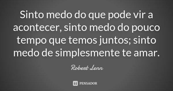 Sinto medo do que pode vir a acontecer, sinto medo do pouco tempo que temos juntos; sinto medo de simplesmente te amar.... Frase de Robert Lenn.