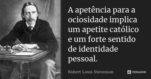 A apetência para a ociosidade implica um apetite católico e um forte sentido de identidade pessoal.... Frase de Robert Louis Stevenson.