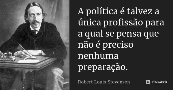 A política é talvez a única profissão para a qual se pensa que não é preciso nenhuma preparação.... Frase de Robert Louis Stevenson.