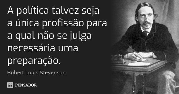 A política talvez seja a única profissão para a qual não se julga necessária uma preparação.... Frase de Robert Louis Stevenson.