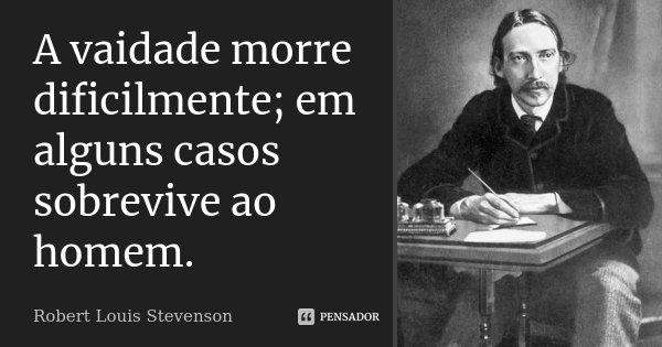 A vaidade morre dificilmente; em alguns casos sobrevive ao homem.... Frase de Robert Louis Stevenson.