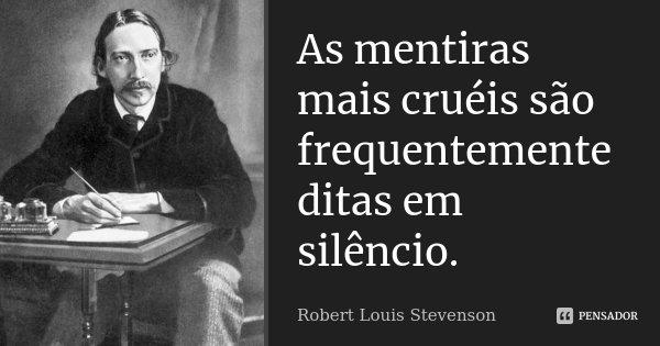 As mentiras mais cruéis são frequentemente ditas em silêncio.... Frase de Robert Louis Stevenson.