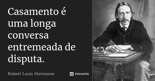 Casamento é uma longa conversa entremeada de disputa.... Frase de Robert Louis Stevenson.