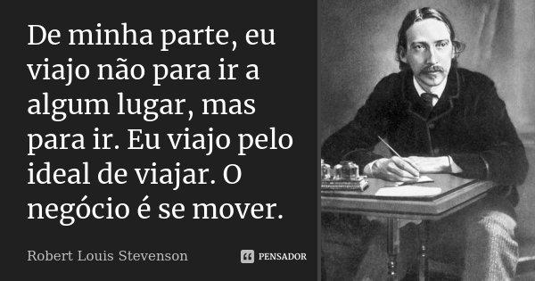 De minha parte, eu viajo não para ir a algum lugar, mas para ir. Eu viajo pelo ideal de viajar. O negócio é se mover.... Frase de Robert Louis Stevenson.