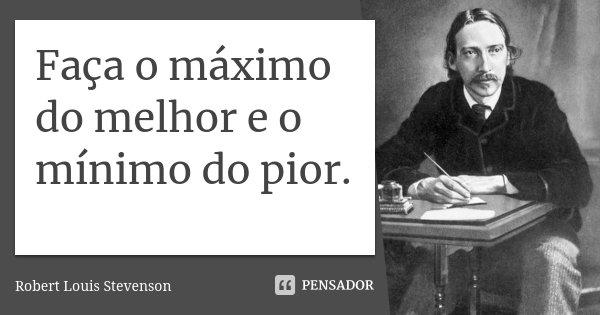 Faça o máximo do melhor e o mínimo do pior.... Frase de Robert Louis Stevenson.