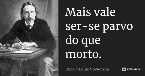 Mais vale ser-se parvo do que morto.... Frase de Robert Louis Stevenson.