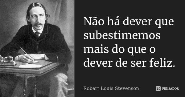 Não há dever que subestimemos mais do que o dever de ser feliz.... Frase de Robert Louis Stevenson.