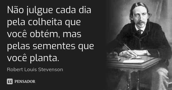 Não julgue cada dia pela colheita que você obtém, mas pelas sementes que você planta.... Frase de Robert Louis Stevenson.
