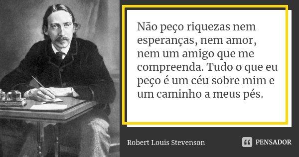 Não peço riquezas nem esperanças, nem amor, nem um amigo que me compreenda. Tudo o que eu peço é um céu sobre mim e um caminho a meus pés.... Frase de Robert Louis Stevenson.
