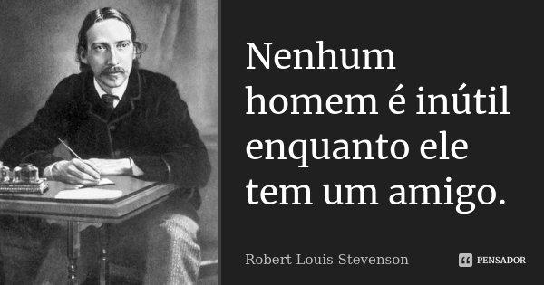 Nenhum homem é inútil enquanto ele tem um amigo.... Frase de Robert Louis Stevenson.