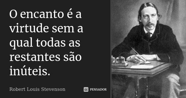 O encanto é a virtude sem a qual todas as restantes são inúteis.... Frase de Robert Louis Stevenson.