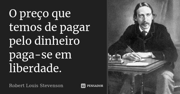 O preço que temos de pagar pelo dinheiro paga-se em liberdade.... Frase de Robert Louis Stevenson.