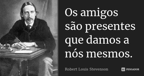 Os amigos são presentes que damos a nós mesmos.... Frase de Robert Louis Stevenson.