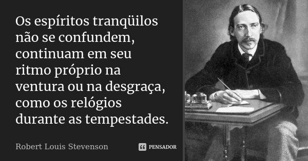 Os espíritos tranqüilos não se confundem, continuam em seu ritmo próprio na ventura ou na desgraça, como os relógios durante as tempestades.... Frase de Robert Louis Stevenson.