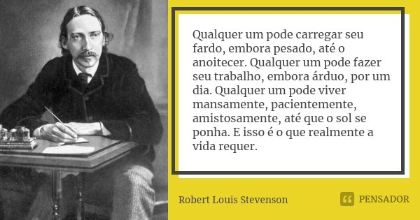 Qualquer um pode carregar seu fardo, embora pesado, até o anoitecer. Qualquer um pode fazer seu trabalho, embora árduo, por um dia. Qualquer um pode viver mansa... Frase de Robert Louis Stevenson.