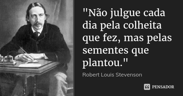 """""""Não julgue cada dia pela colheita que fez, mas pelas sementes que plantou.""""... Frase de - Robert Louis Stevenson."""