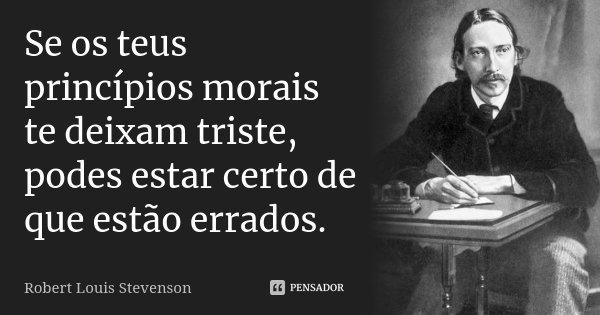 Se os teus princípios morais te deixam triste, podes estar certo de que estão errados.... Frase de Robert Louis Stevenson.