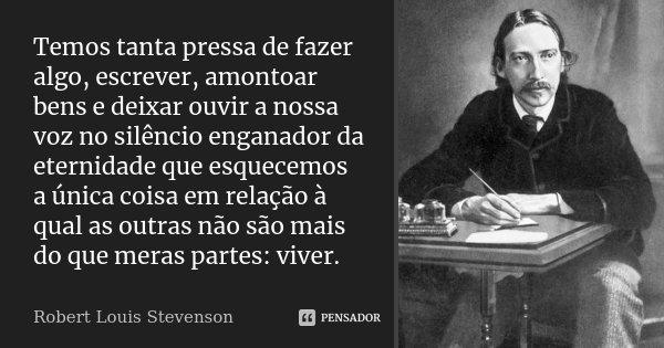 Temos tanta pressa de fazer algo, escrever, amontoar bens e deixar ouvir a nossa voz no silêncio enganador da eternidade que esquecemos a única coisa em relação... Frase de Robert Louis Stevenson.