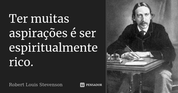 Ter muitas aspirações é ser espiritualmente rico.... Frase de Robert Louis Stevenson.