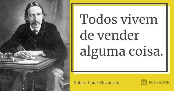 Todos vivem de vender alguma coisa.... Frase de Robert Louis Stevenson.