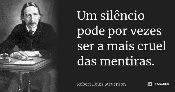 Um silêncio pode por vezes ser a mais cruel das mentiras.... Frase de Robert Louis Stevenson.