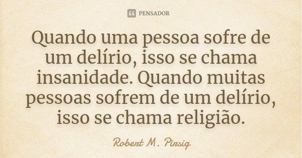 Quando uma pessoa sofre de um delírio, isso se chama insanidade. Quando muitas pessoas sofrem de um delírio, isso se chama religião.... Frase de Robert M. Pirsig.