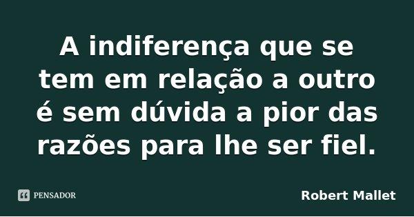 A indiferença que se tem em relação a outro é sem dúvida a pior das razões para lhe ser fiel.... Frase de Robert Mallet.