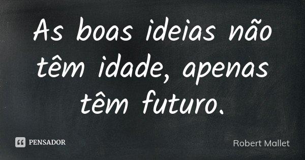As boas ideias não têm idade, apenas têm futuro.... Frase de Robert Mallet.